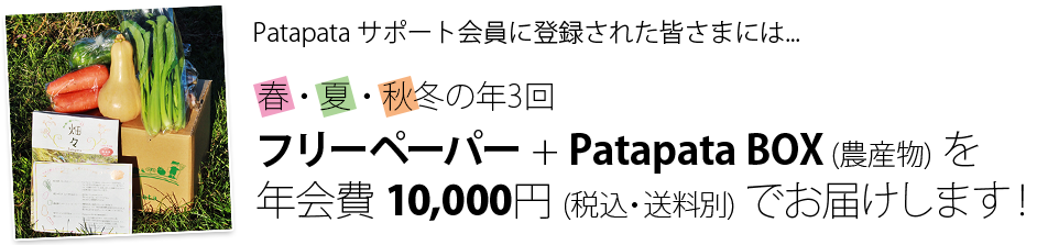 Patapata サポート会員に登録された皆さまには、春・夏・秋冬の年3回、フリーペーパー + Patapata BOX (農産物) を年会費 10,000円 (税・送料込み) でお届けします!
